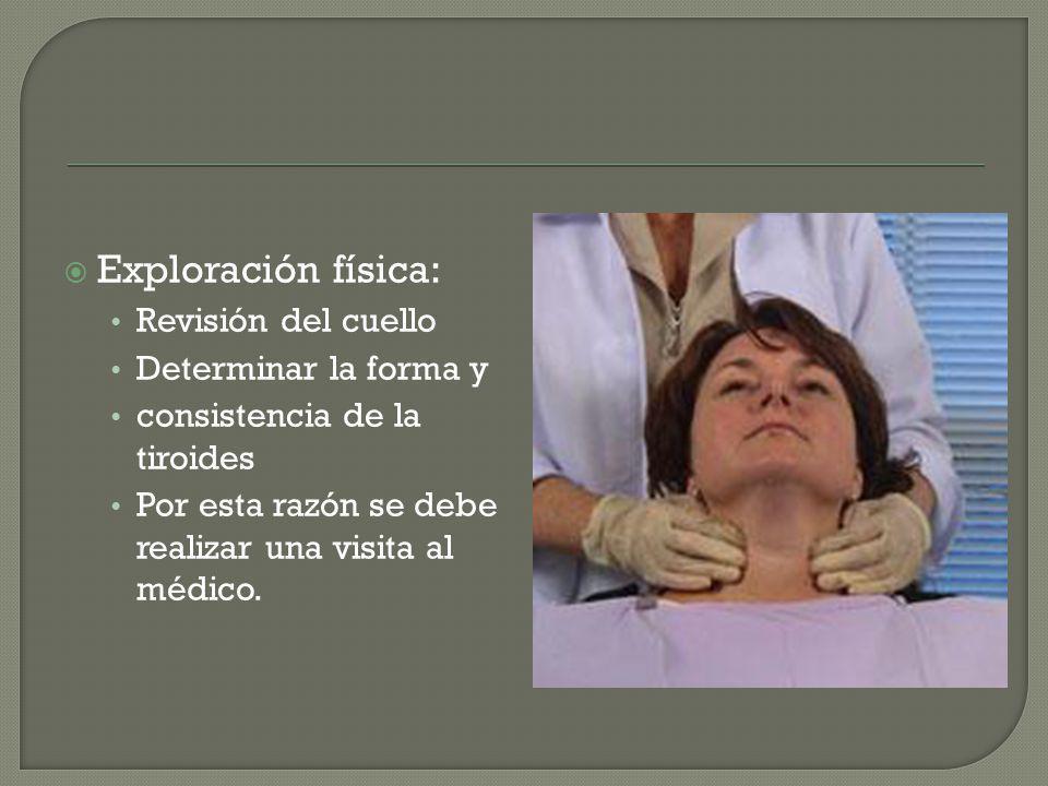 Exploración física: Revisión del cuello Determinar la forma y consistencia de la tiroides Por esta razón se debe realizar una visita al médico.