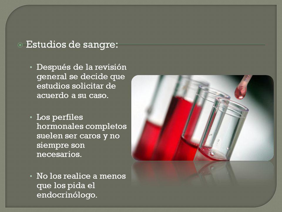 Estudios de sangre: Después de la revisión general se decide que estudios solicitar de acuerdo a su caso. Los perfiles hormonales completos suelen ser