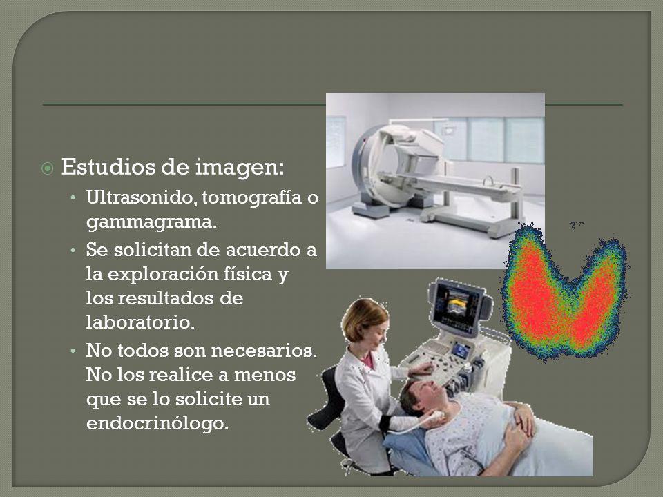 Estudios de imagen: Ultrasonido, tomografía o gammagrama. Se solicitan de acuerdo a la exploración física y los resultados de laboratorio. No todos so