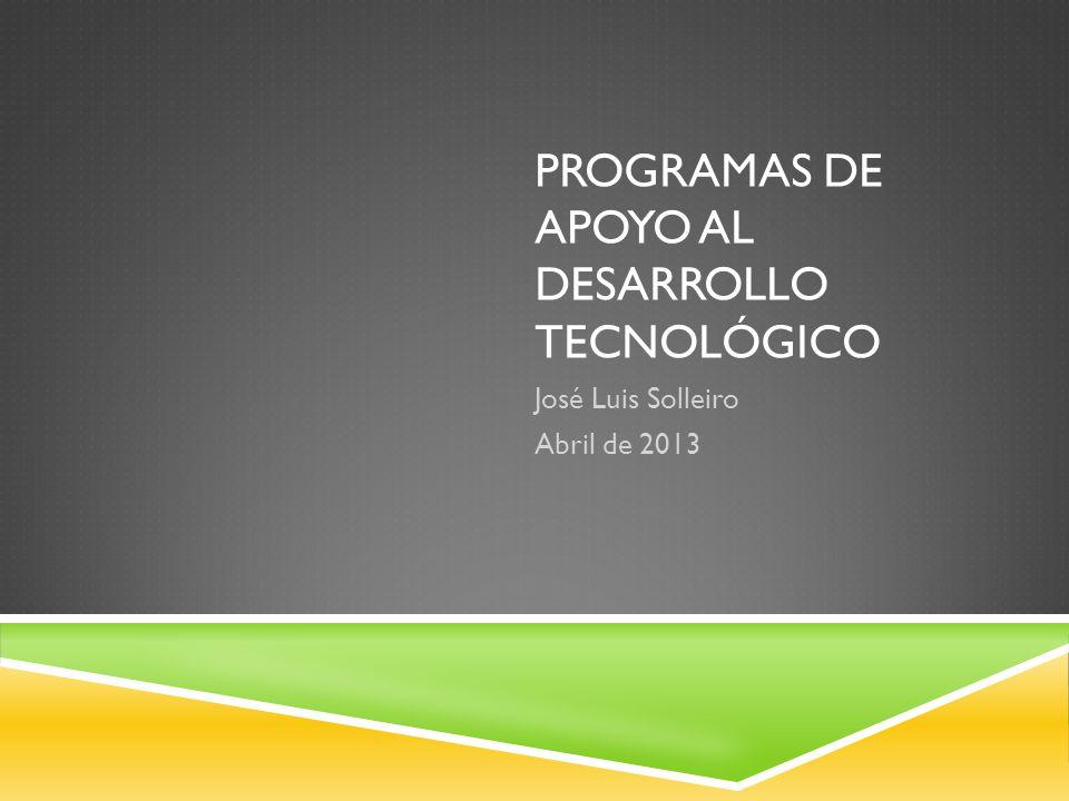 PROGRAMAS DE APOYO AL DESARROLLO TECNOLÓGICO José Luis Solleiro Abril de 2013