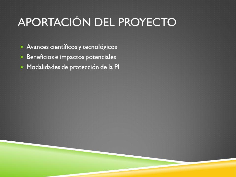 APORTACIÓN DEL PROYECTO Avances científicos y tecnológicos Beneficios e impactos potenciales Modalidades de protección de la PI