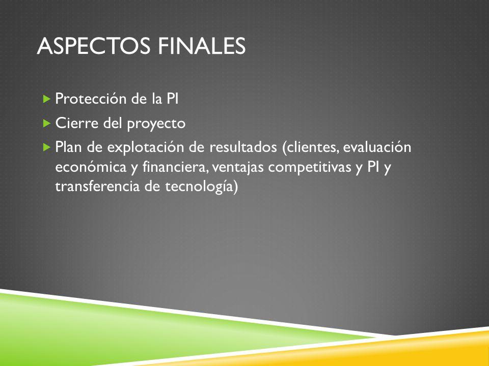 ASPECTOS FINALES Protección de la PI Cierre del proyecto Plan de explotación de resultados (clientes, evaluación económica y financiera, ventajas competitivas y PI y transferencia de tecnología)