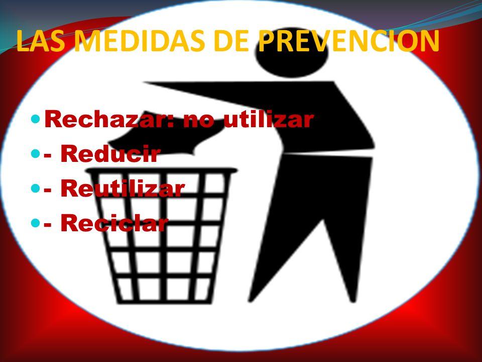 LAS MEDIDAS DE PREVENCION Rechazar: no utilizar - Reducir - Reutilizar - Reciclar