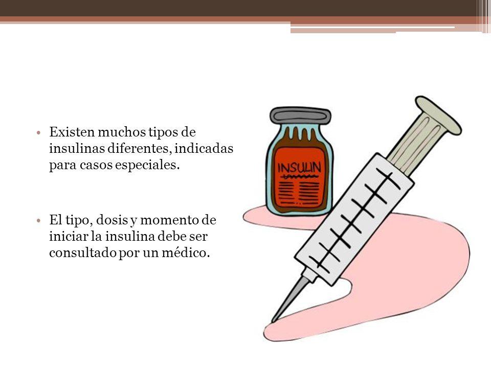 Existen muchos tipos de insulinas diferentes, indicadas para casos especiales. El tipo, dosis y momento de iniciar la insulina debe ser consultado por
