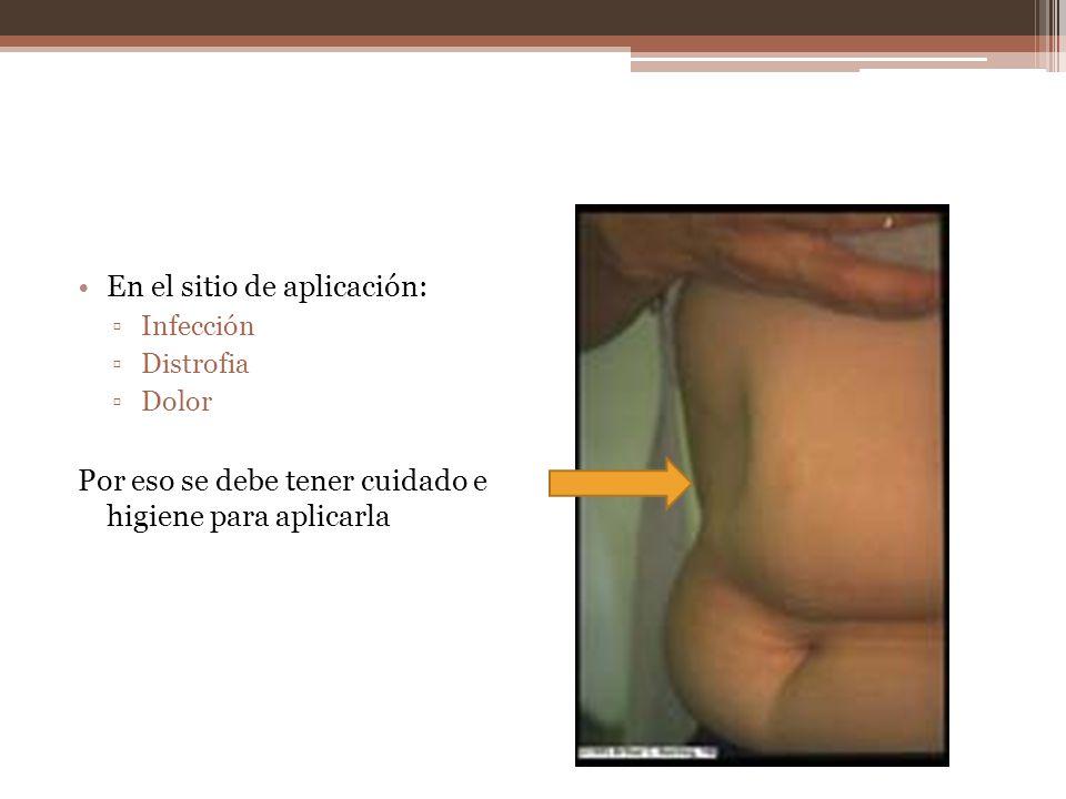 En el sitio de aplicación: Infección Distrofia Dolor Por eso se debe tener cuidado e higiene para aplicarla