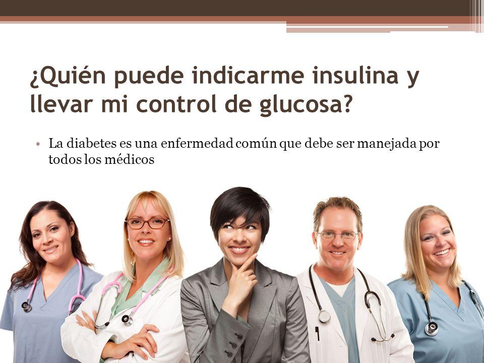 ¿Quién puede indicarme insulina y llevar mi control de glucosa.