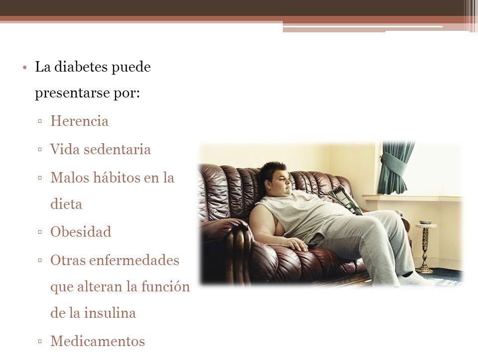 La diabetes puede presentarse por: Herencia Vida sedentaria Malos hábitos en la dieta Obesidad Otras enfermedades que alteran la función de la insulina Medicamentos