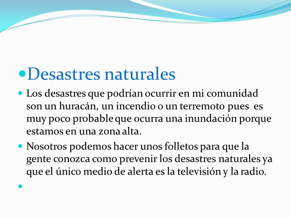Desastres naturales Los desastres que podrían ocurrir en mi comunidad son un huracán, un incendio o un terremoto pues es muy poco probable que ocurra