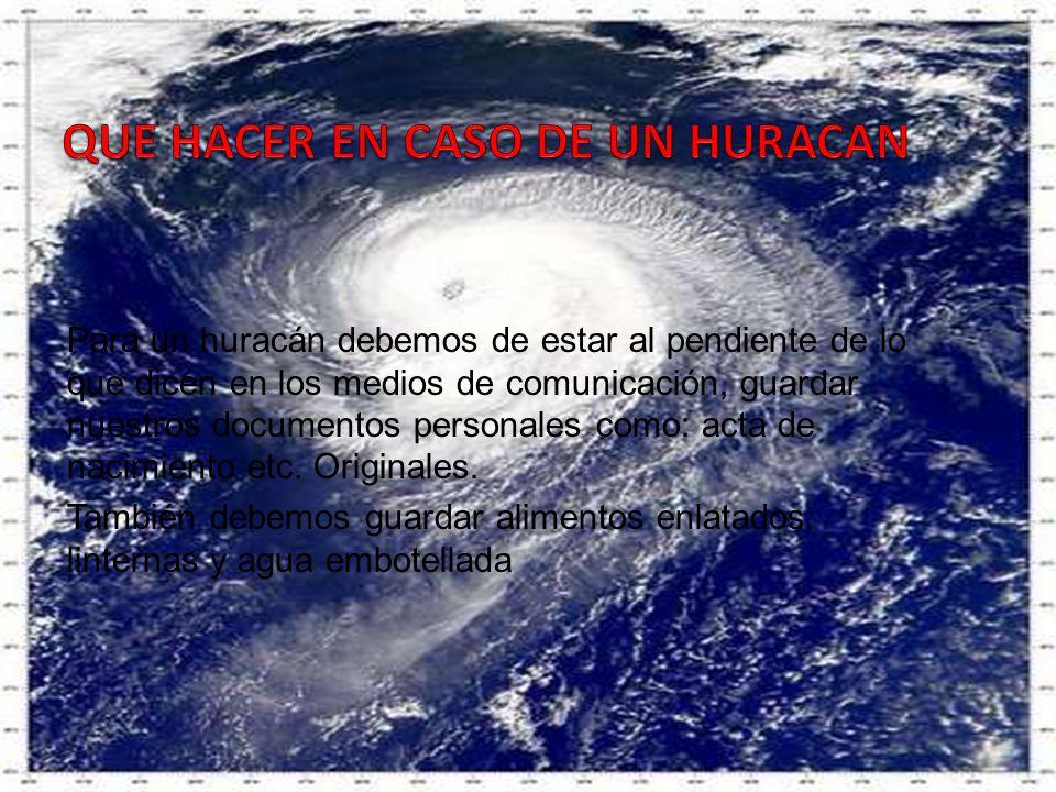 Para un huracán debemos de estar al pendiente de lo que dicen en los medios de comunicación, guardar nuestros documentos personales como: acta de naci