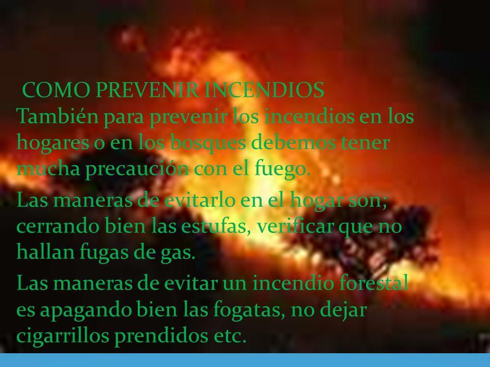 COMO PREVENIR INCENDIOS También para prevenir los incendios en los hogares o en los bosques debemos tener mucha precaución con el fuego. Las maneras d
