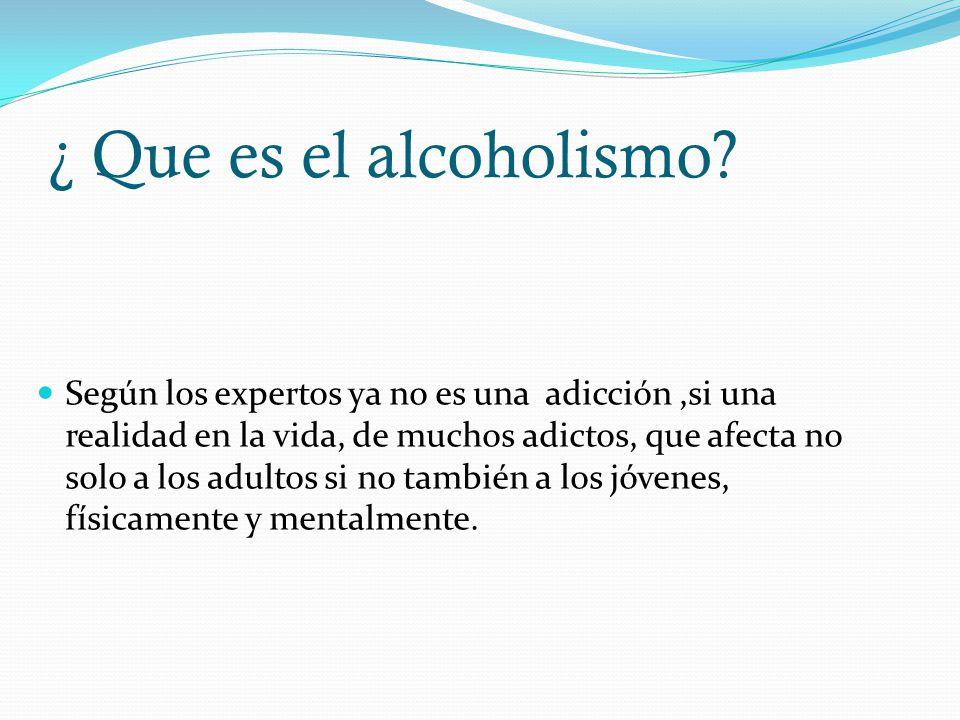 ¿ Que es el alcoholismo? Según los expertos ya no es una adicción,si una realidad en la vida, de muchos adictos, que afecta no solo a los adultos si n