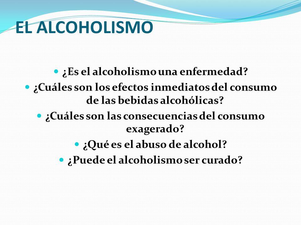 EL ALCOHOLISMO ¿Es el alcoholismo una enfermedad? ¿Cuáles son los efectos inmediatos del consumo de las bebidas alcohólicas? ¿Cuáles son las consecuen
