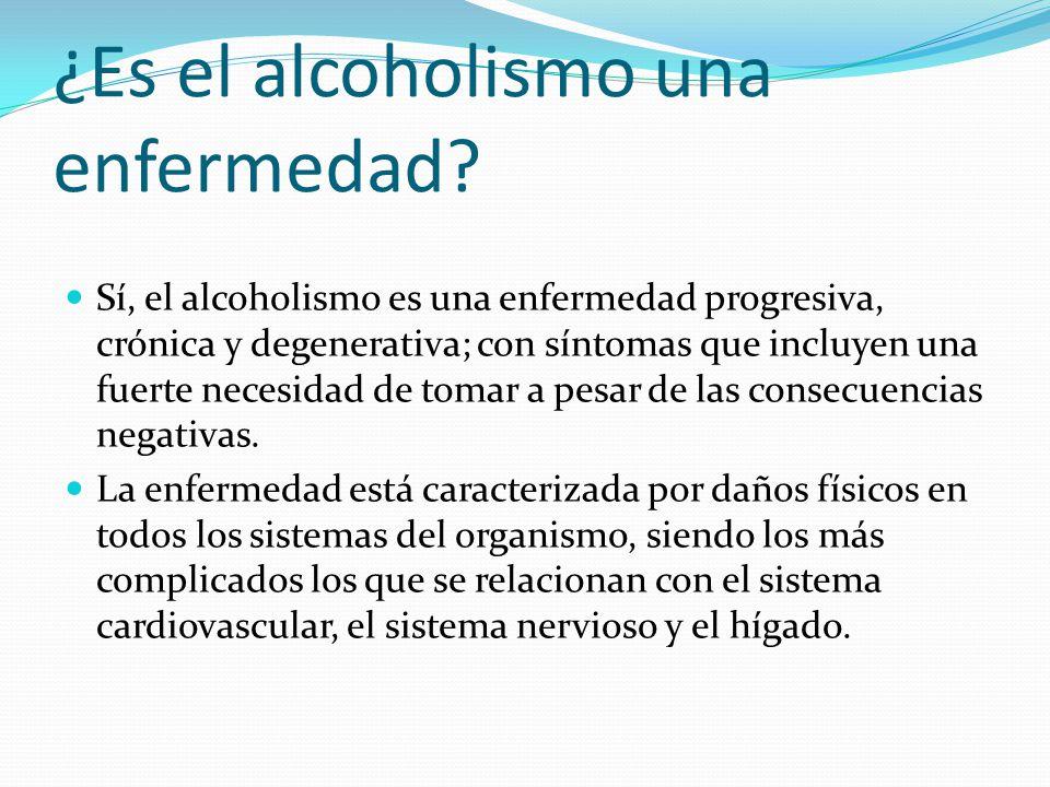 ¿Es el alcoholismo una enfermedad? Sí, el alcoholismo es una enfermedad progresiva, crónica y degenerativa; con síntomas que incluyen una fuerte neces