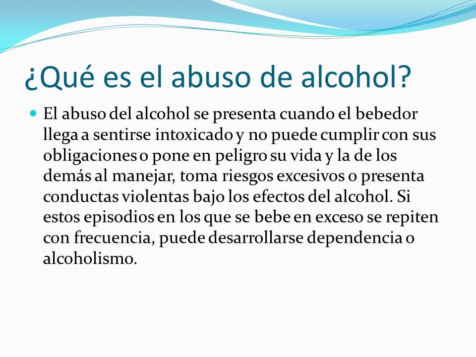 ¿Qué es el abuso de alcohol? El abuso del alcohol se presenta cuando el bebedor llega a sentirse intoxicado y no puede cumplir con sus obligaciones o