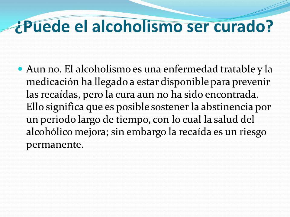¿Puede el alcoholismo ser curado? Aun no. El alcoholismo es una enfermedad tratable y la medicación ha llegado a estar disponible para prevenir las re