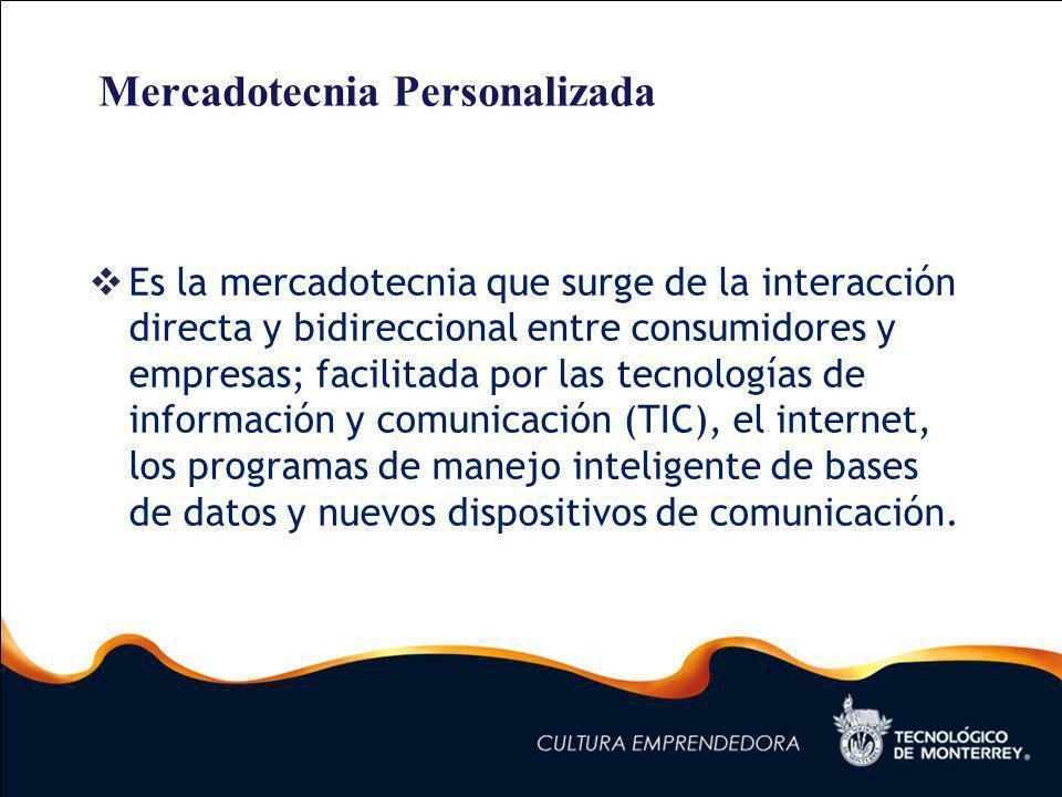 Mercadotecnia Personalizada Es la mercadotecnia que surge de la interacción directa y bidireccional entre consumidores y empresas; facilitada por las tecnologías de información y comunicación (TIC), el internet, los programas de manejo inteligente de bases de datos y nuevos dispositivos de comunicación.