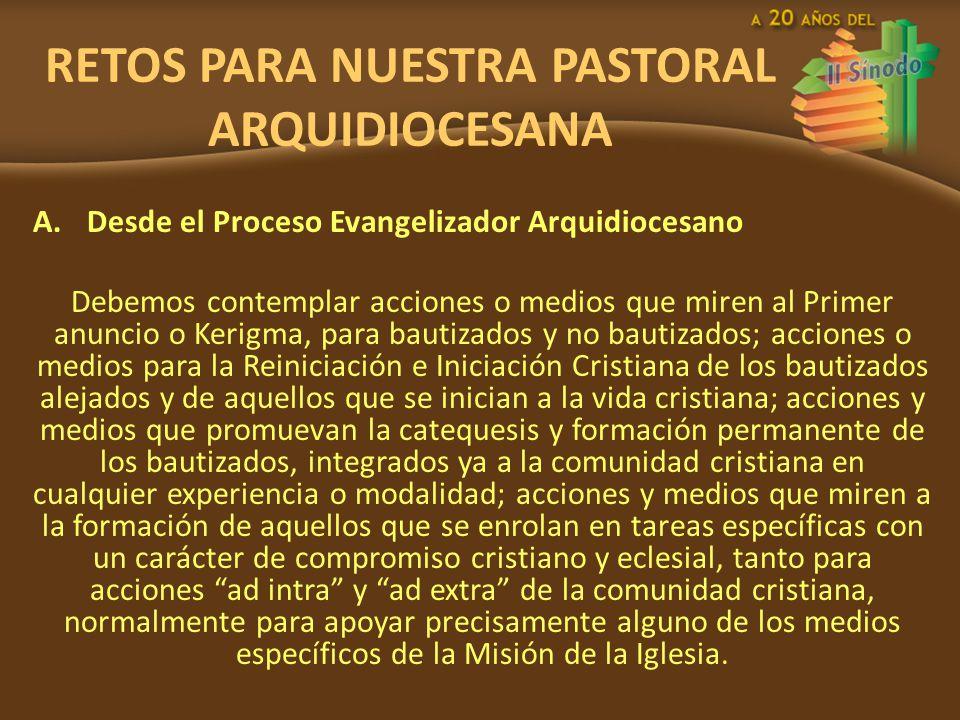 RETOS PARA NUESTRA PASTORAL ARQUIDIOCESANA A.Desde el Proceso Evangelizador Arquidiocesano Debemos contemplar acciones o medios que miren al Primer an