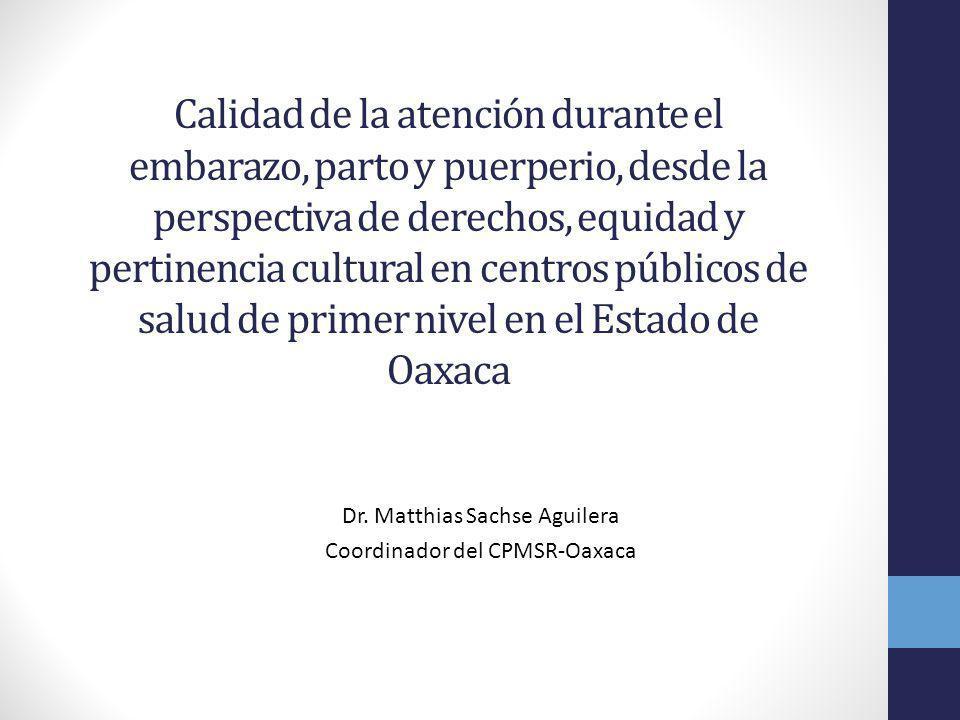 Calidad de la atención durante el embarazo, parto y puerperio, desde la perspectiva de derechos, equidad y pertinencia cultural en centros públicos de salud de primer nivel en el Estado de Oaxaca Dr.
