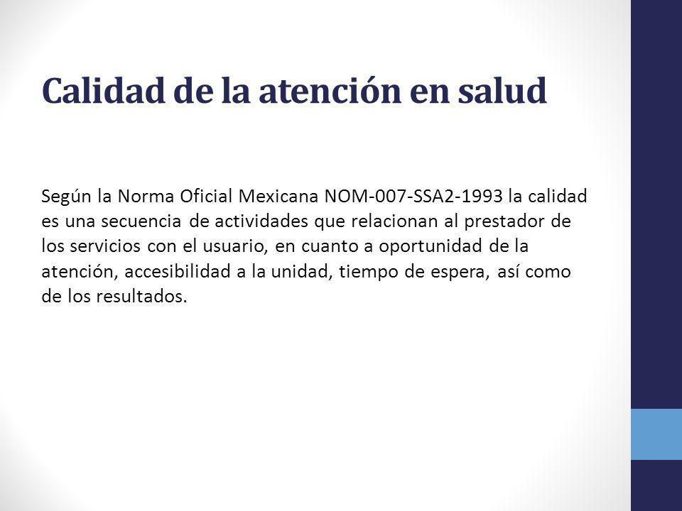 Calidad de la atención en salud Según la Norma Oficial Mexicana NOM-007-SSA2-1993 la calidad es una secuencia de actividades que relacionan al prestador de los servicios con el usuario, en cuanto a oportunidad de la atención, accesibilidad a la unidad, tiempo de espera, así como de los resultados.