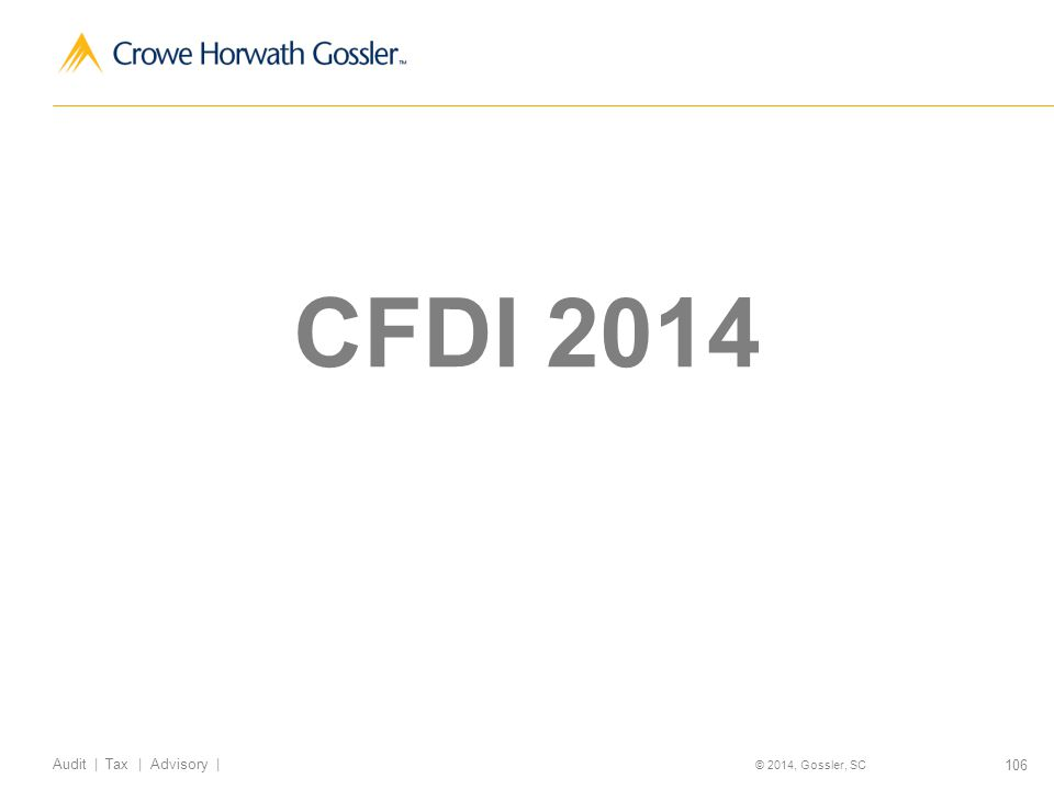 106 Audit | Tax | Advisory | © 2014, Gossler, SC CFDI 2014