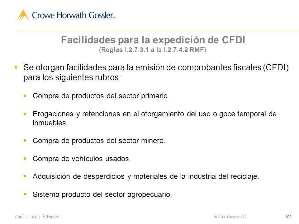 108 Audit   Tax   Advisory   © 2014, Gossler, SC Facilidades para la expedición de CFDI (Reglas I.2.7.3.1 a la I.2.7.4.2 RMF) Se otorgan facilidades para la emisión de comprobantes fiscales (CFDI) para los siguientes rubros: Compra de productos del sector primario.