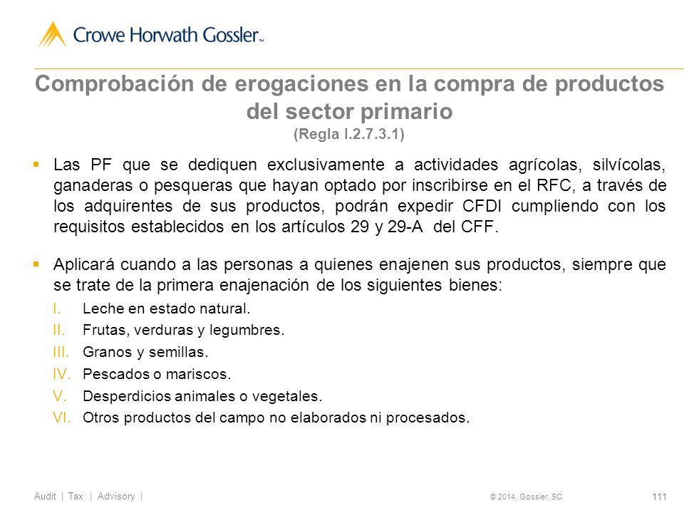 111 Audit   Tax   Advisory   © 2014, Gossler, SC Comprobación de erogaciones en la compra de productos del sector primario (Regla I.2.7.3.1) Las PF que se dediquen exclusivamente a actividades agrícolas, silvícolas, ganaderas o pesqueras que hayan optado por inscribirse en el RFC, a través de los adquirentes de sus productos, podrán expedir CFDI cumpliendo con los requisitos establecidos en los artículos 29 y 29-A del CFF.
