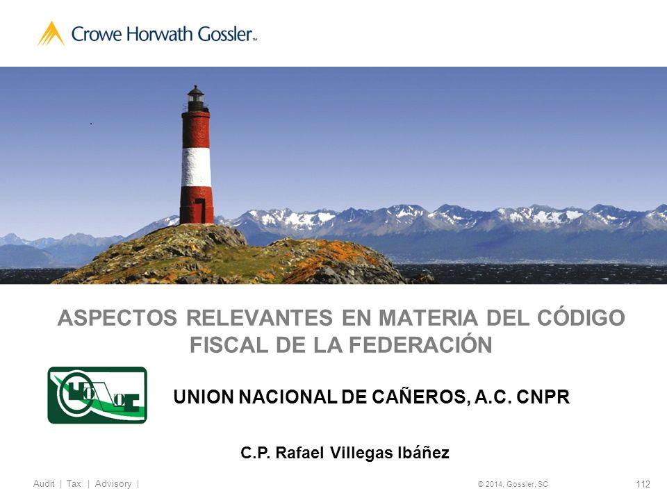 112 Audit   Tax   Advisory   © 2014, Gossler, SC ASPECTOS RELEVANTES EN MATERIA DEL CÓDIGO FISCAL DE LA FEDERACIÓN UNION NACIONAL DE CAÑEROS, A.C.