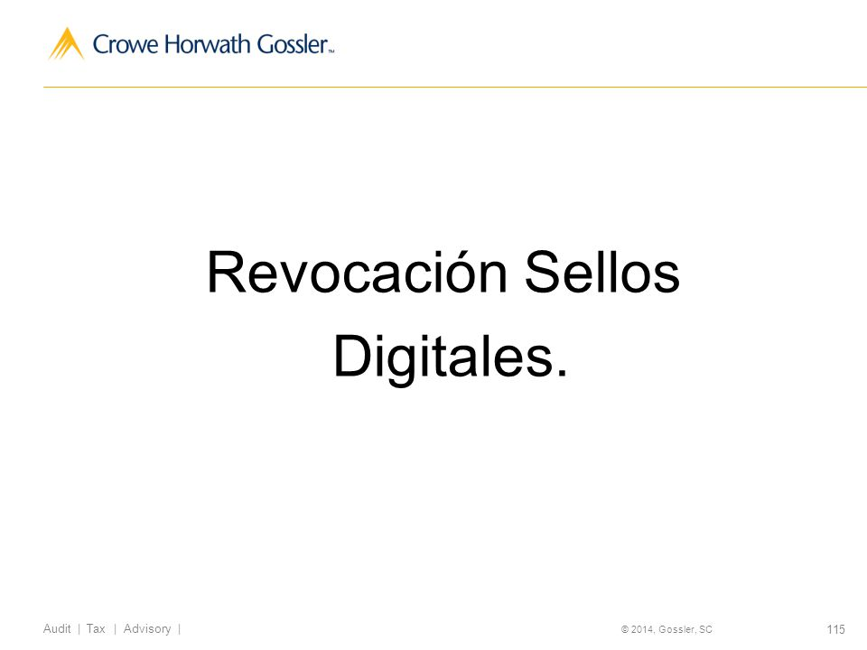 115 Audit | Tax | Advisory | © 2014, Gossler, SC Revocación Sellos Digitales.