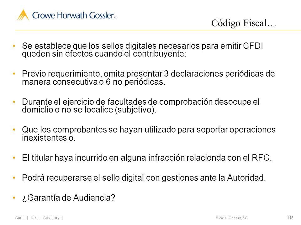 116 Audit   Tax   Advisory   © 2014, Gossler, SC Se establece que los sellos digitales necesarios para emitir CFDI queden sin efectos cuando el contribuyente: Previo requerimiento, omita presentar 3 declaraciones periódicas de manera consecutiva o 6 no periódicas.