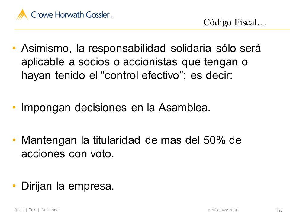 123 Audit   Tax   Advisory   © 2014, Gossler, SC Asimismo, la responsabilidad solidaria sólo será aplicable a socios o accionistas que tengan o hayan tenido el control efectivo; es decir: Impongan decisiones en la Asamblea.