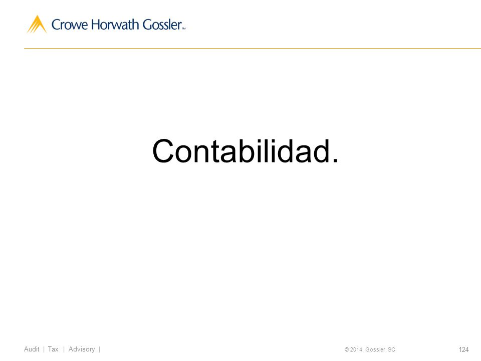 124 Audit | Tax | Advisory | © 2014, Gossler, SC Contabilidad.