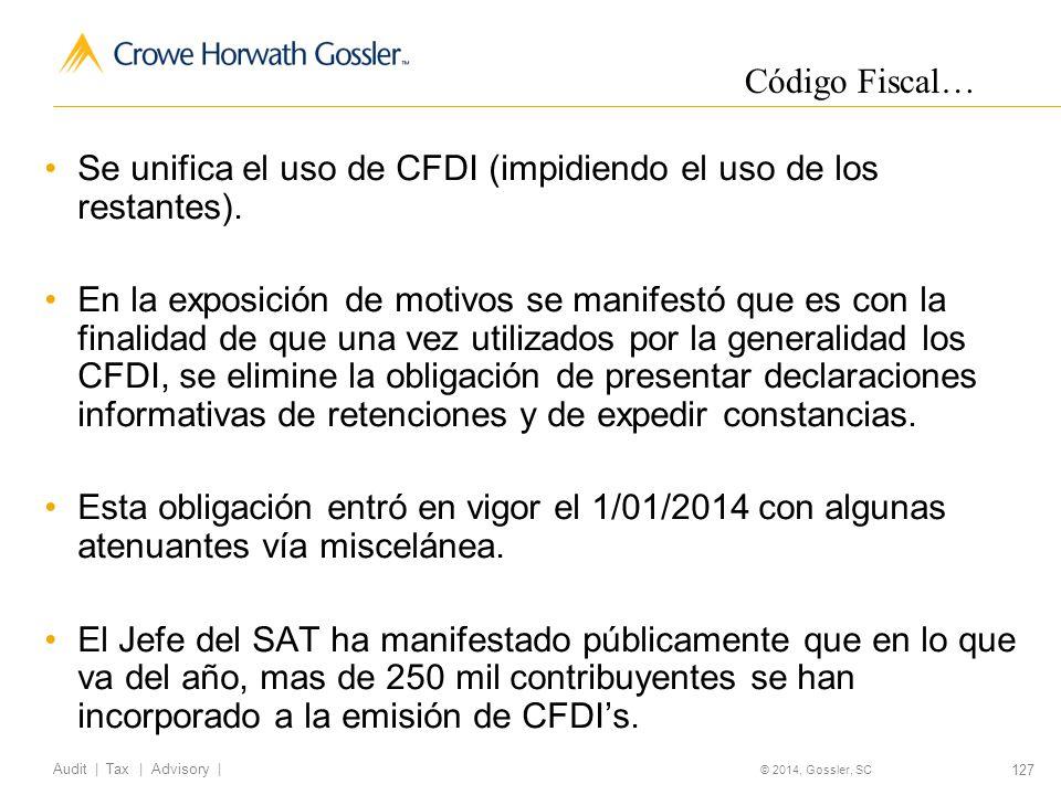 127 Audit   Tax   Advisory   © 2014, Gossler, SC Se unifica el uso de CFDI (impidiendo el uso de los restantes).