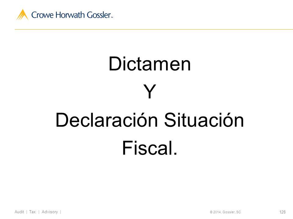 128 Audit   Tax   Advisory   © 2014, Gossler, SC Dictamen Y Declaración Situación Fiscal.