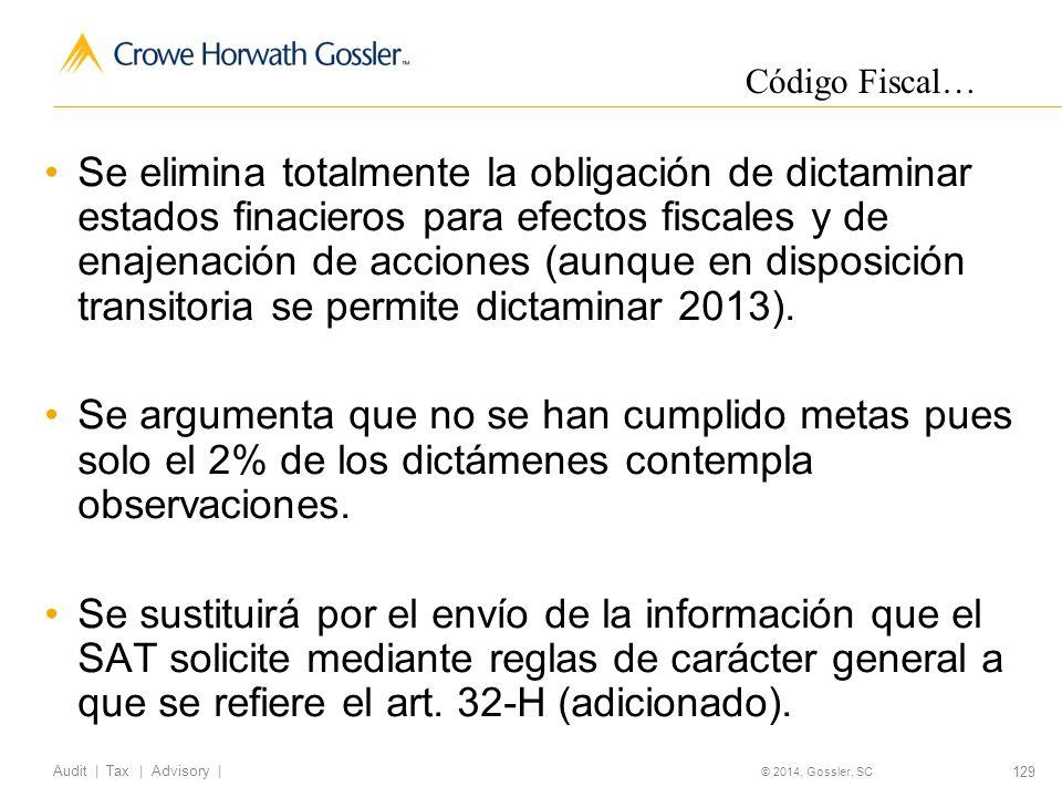 129 Audit   Tax   Advisory   © 2014, Gossler, SC Se elimina totalmente la obligación de dictaminar estados finacieros para efectos fiscales y de enajenación de acciones (aunque en disposición transitoria se permite dictaminar 2013).