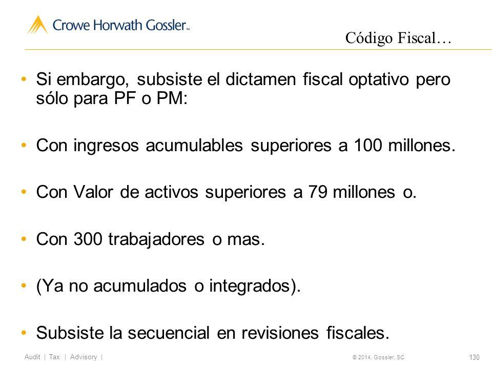 130 Audit   Tax   Advisory   © 2014, Gossler, SC Si embargo, subsiste el dictamen fiscal optativo pero sólo para PF o PM: Con ingresos acumulables superiores a 100 millones.