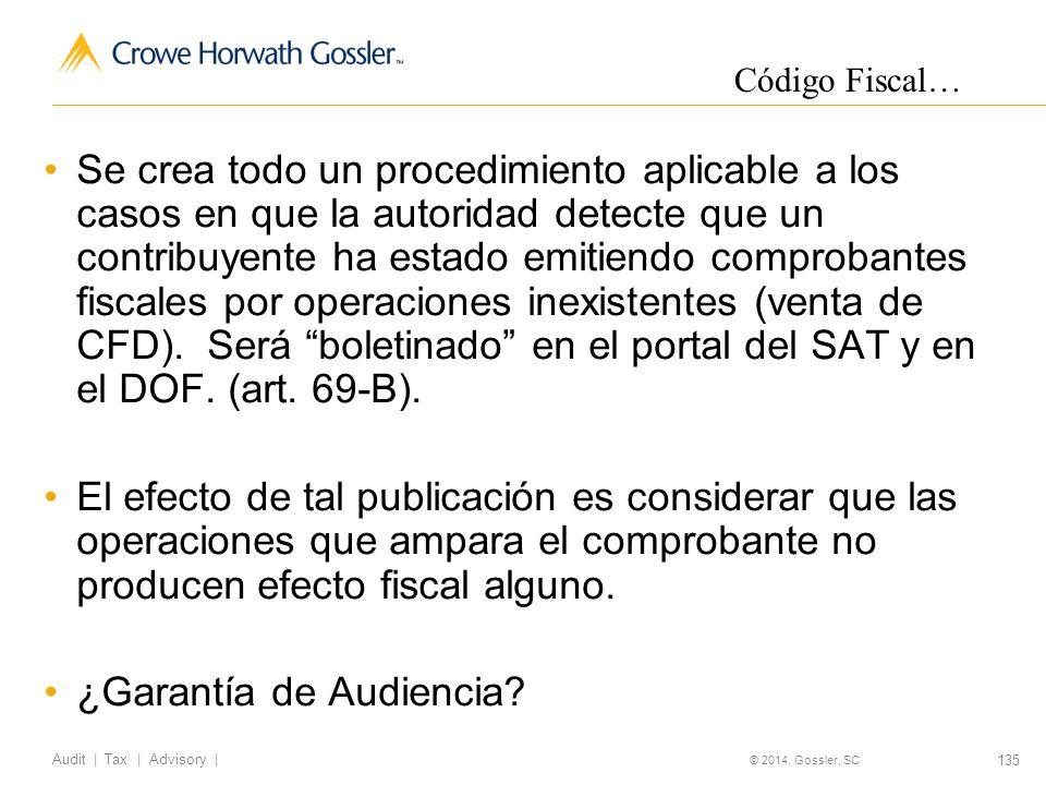 135 Audit   Tax   Advisory   © 2014, Gossler, SC Se crea todo un procedimiento aplicable a los casos en que la autoridad detecte que un contribuyente ha estado emitiendo comprobantes fiscales por operaciones inexistentes (venta de CFD).