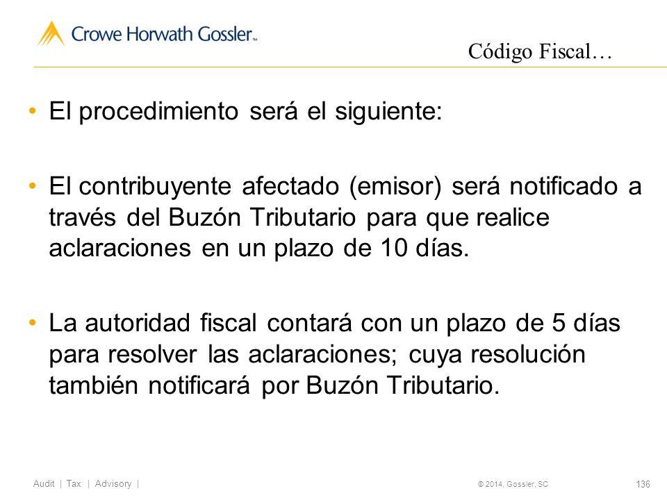 136 Audit   Tax   Advisory   © 2014, Gossler, SC El procedimiento será el siguiente: El contribuyente afectado (emisor) será notificado a través del Buzón Tributario para que realice aclaraciones en un plazo de 10 días.