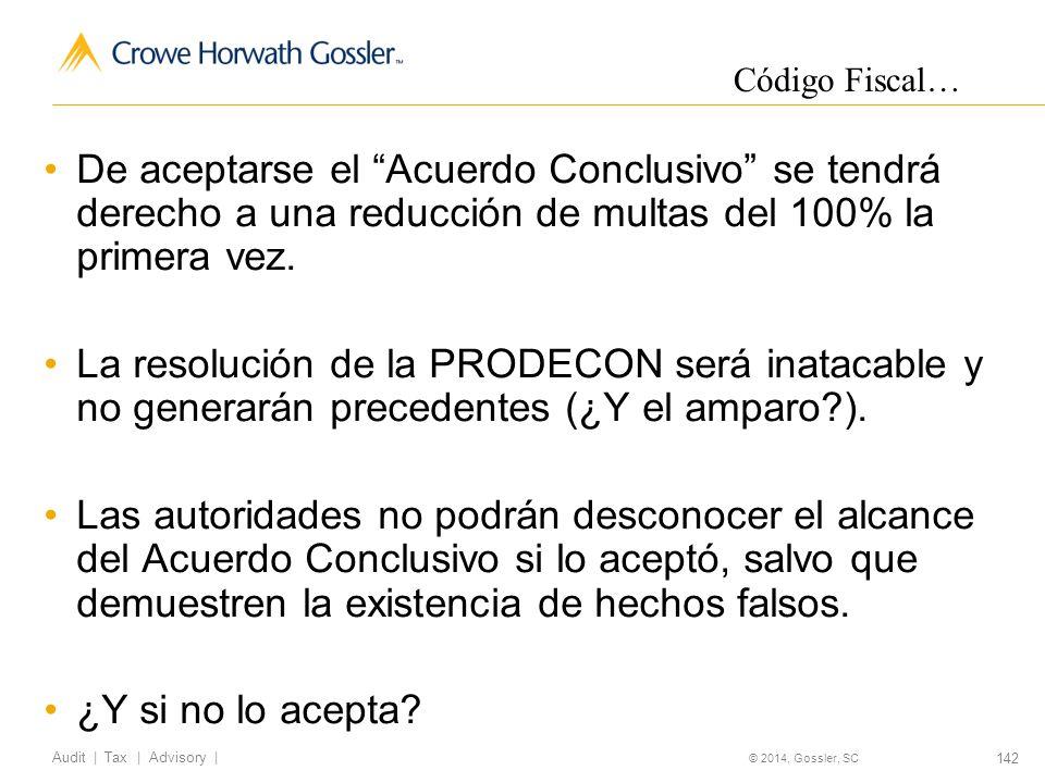 142 Audit   Tax   Advisory   © 2014, Gossler, SC De aceptarse el Acuerdo Conclusivo se tendrá derecho a una reducción de multas del 100% la primera vez.