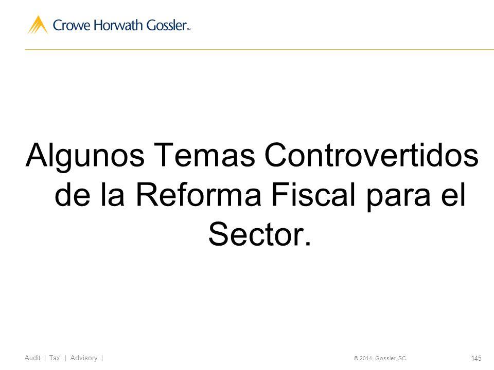 145 Audit   Tax   Advisory   © 2014, Gossler, SC Algunos Temas Controvertidos de la Reforma Fiscal para el Sector.