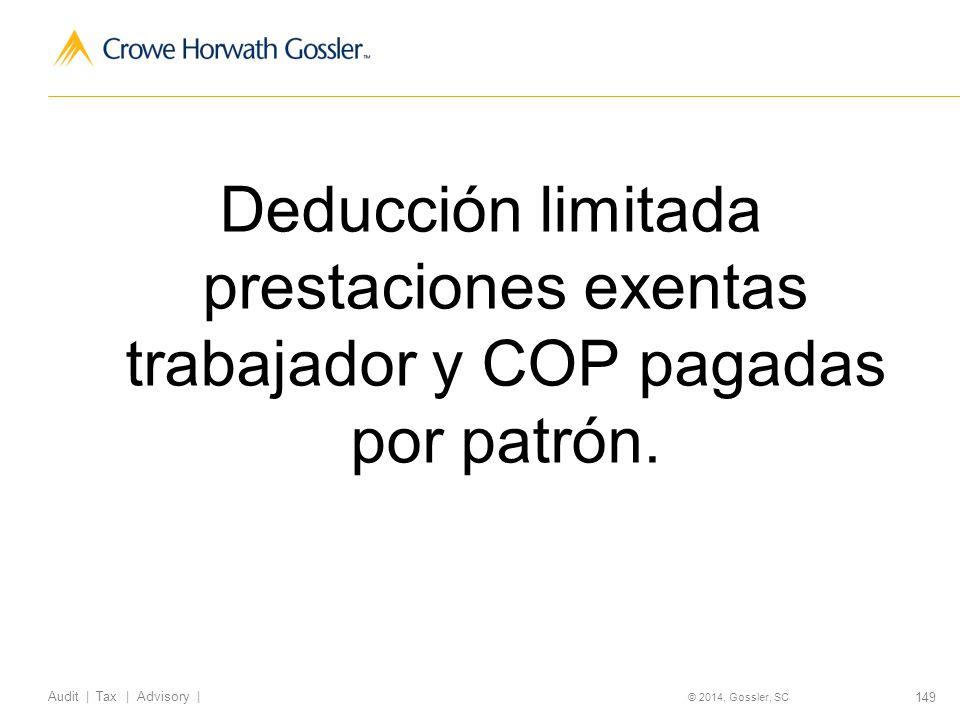 149 Audit   Tax   Advisory   © 2014, Gossler, SC Deducción limitada prestaciones exentas trabajador y COP pagadas por patrón.