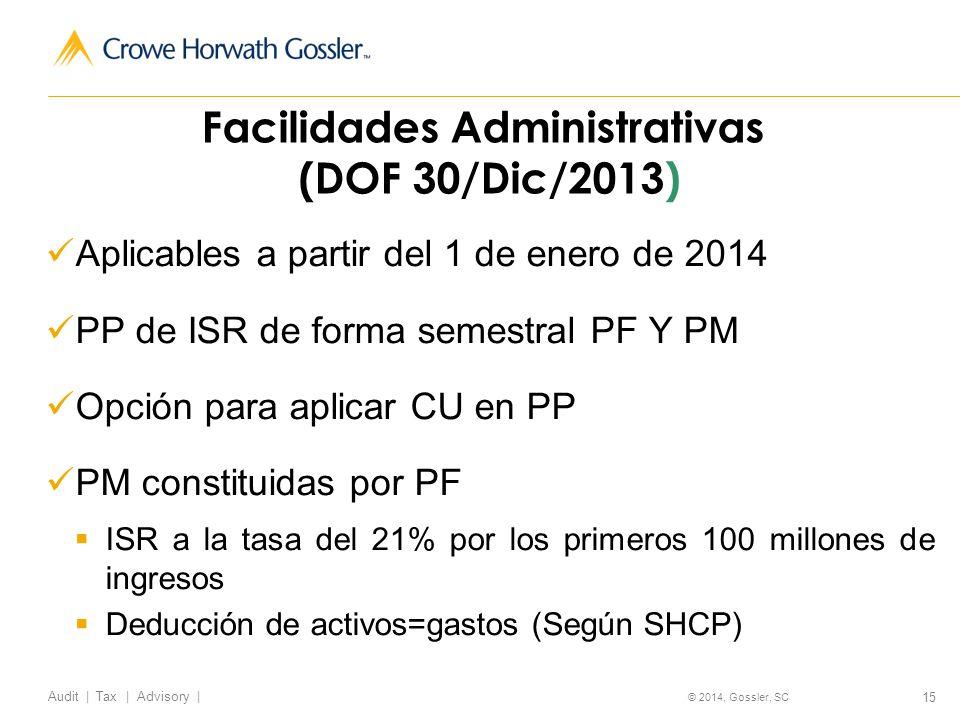 15 Audit   Tax   Advisory   © 2014, Gossler, SC Aplicables a partir del 1 de enero de 2014 PP de ISR de forma semestral PF Y PM Opción para aplicar CU en PP PM constituidas por PF ISR a la tasa del 21% por los primeros 100 millones de ingresos Deducción de activos=gastos (Según SHCP) Facilidades Administrativas (DOF 30/Dic/2013)
