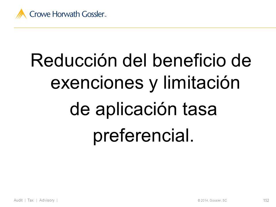 152 Audit   Tax   Advisory   © 2014, Gossler, SC Reducción del beneficio de exenciones y limitación de aplicación tasa preferencial.