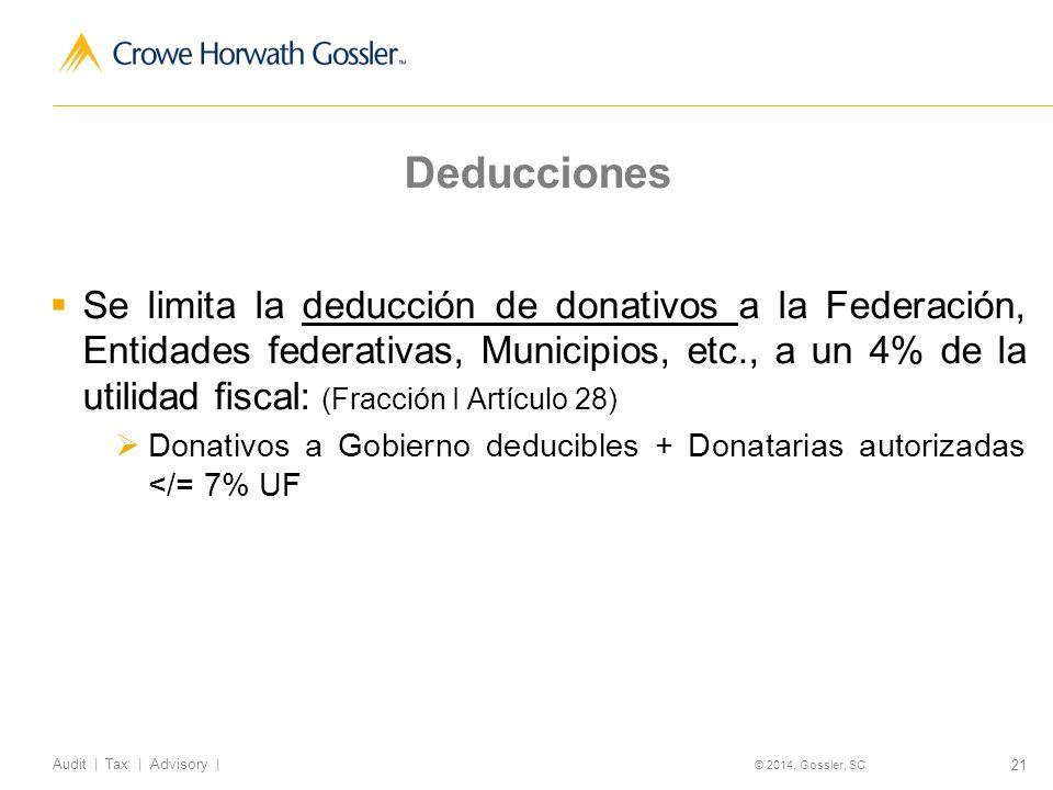 21 Audit   Tax   Advisory   © 2014, Gossler, SC Deducciones Se limita la deducción de donativos a la Federación, Entidades federativas, Municipios, etc., a un 4% de la utilidad fiscal: (Fracción I Artículo 28) Donativos a Gobierno deducibles + Donatarias autorizadas </= 7% UF