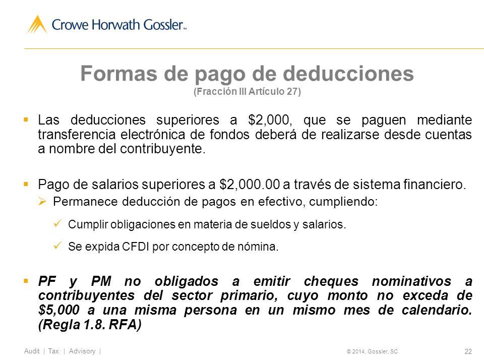 22 Audit   Tax   Advisory   © 2014, Gossler, SC Formas de pago de deducciones (Fracción III Artículo 27) Las deducciones superiores a $2,000, que se paguen mediante transferencia electrónica de fondos deberá de realizarse desde cuentas a nombre del contribuyente.
