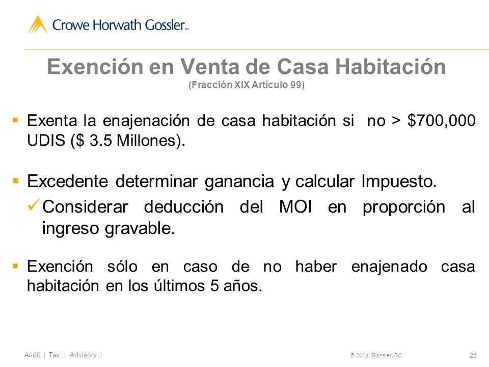 25 Audit   Tax   Advisory   © 2014, Gossler, SC Exención en Venta de Casa Habitación (Fracción XIX Artículo 99) Exenta la enajenación de casa habitación si no > $700,000 UDIS ($ 3.5 Millones).