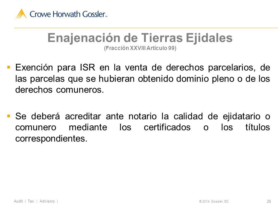 26 Audit   Tax   Advisory   © 2014, Gossler, SC Enajenación de Tierras Ejidales (Fracción XXVIII Artículo 99) Exención para ISR en la venta de derechos parcelarios, de las parcelas que se hubieran obtenido dominio pleno o de los derechos comuneros.