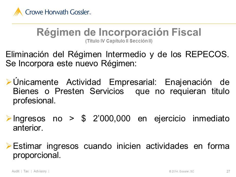 27 Audit   Tax   Advisory   © 2014, Gossler, SC Régimen de Incorporación Fiscal (Titulo IV Capítulo II Sección II) Eliminación del Régimen Intermedio y de los REPECOS.