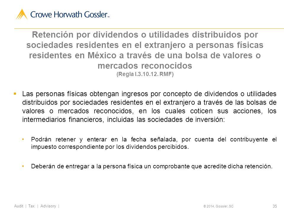 35 Audit   Tax   Advisory   © 2014, Gossler, SC Retención por dividendos o utilidades distribuidos por sociedades residentes en el extranjero a personas físicas residentes en México a través de una bolsa de valores o mercados reconocidos (Regla I.3.10.12.