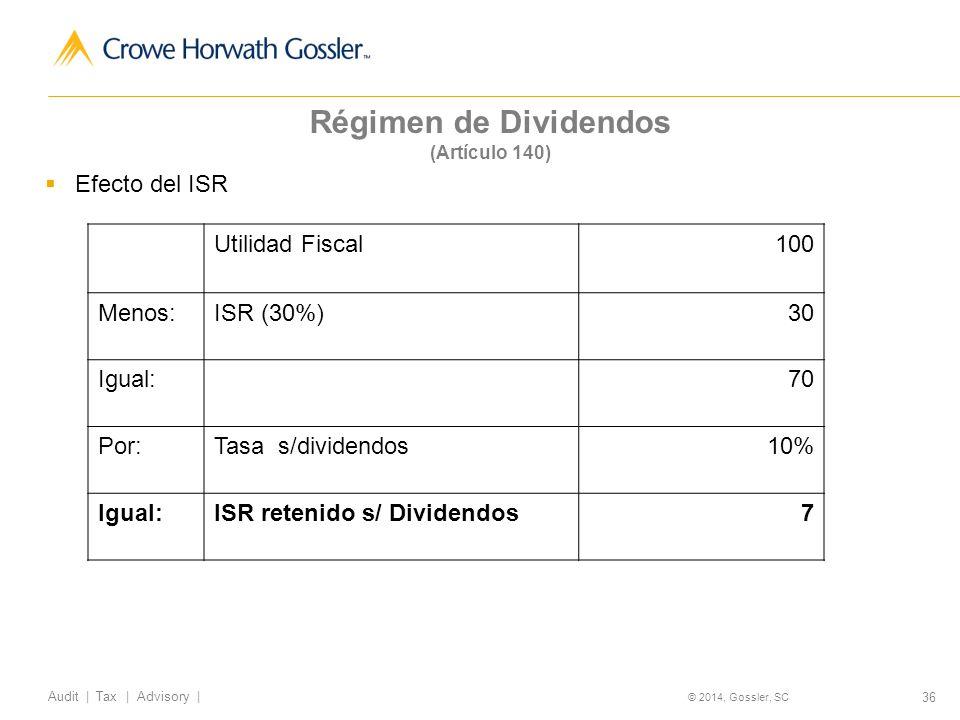 36 Audit   Tax   Advisory   © 2014, Gossler, SC Régimen de Dividendos (Artículo 140) Efecto del ISR Utilidad Fiscal100 Menos:ISR (30%)30 Igual:70 Por:Tasa s/dividendos10% Igual:ISR retenido s/ Dividendos7