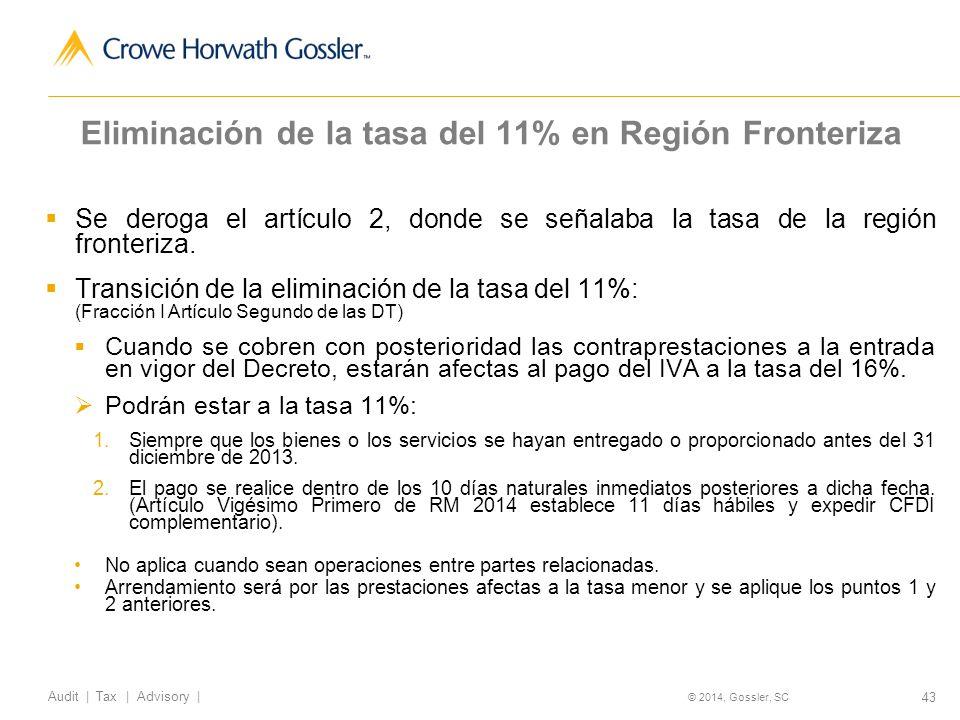 43 Audit   Tax   Advisory   © 2014, Gossler, SC Eliminación de la tasa del 11% en Región Fronteriza Se deroga el artículo 2, donde se señalaba la tasa de la región fronteriza.